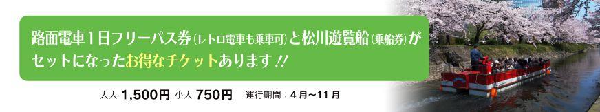 路面電車1日フリーパス券(レトロ電車も乗車可)と松川遊覧船(乗船券)がセットになったお得なチケットあります!! 大人1,500円 小人750円 運行期間:4月~11月